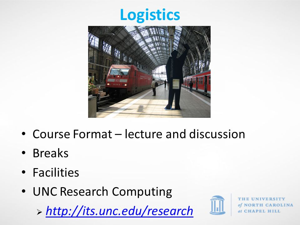 Logistics Course Format – lecture and discussion Breaks Facilities UNC Research Computing  http://its.unc.edu/research http://its.unc.edu/research