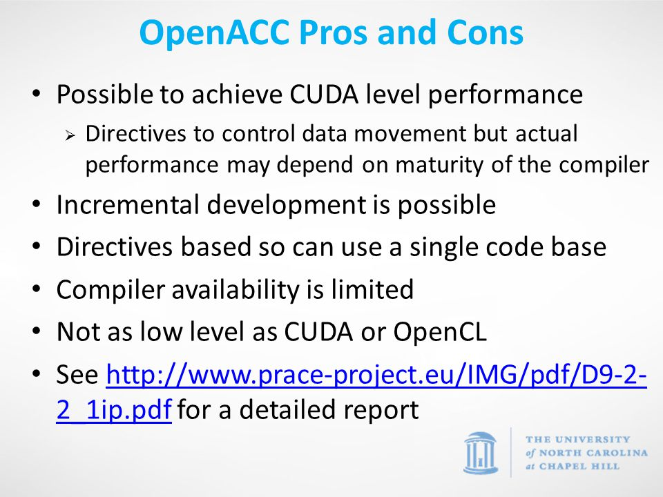 Possible to achieve CUDA level performance  Directives to control data movement but actual performance may depend on maturity of the compiler Incremental development is possible Directives based so can use a single code base Compiler availability is limited Not as low level as CUDA or OpenCL See http://www.prace-project.eu/IMG/pdf/D9-2- 2_1ip.pdf for a detailed reporthttp://www.prace-project.eu/IMG/pdf/D9-2- 2_1ip.pdf OpenACC Pros and Cons