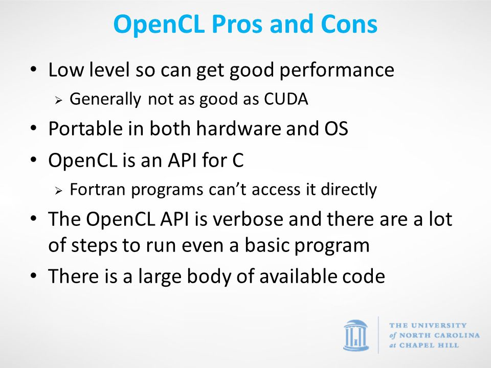 Low level so can get good performance  Generally not as good as CUDA Portable in both hardware and OS OpenCL is an API for C  Fortran programs can't access it directly The OpenCL API is verbose and there are a lot of steps to run even a basic program There is a large body of available code OpenCL Pros and Cons