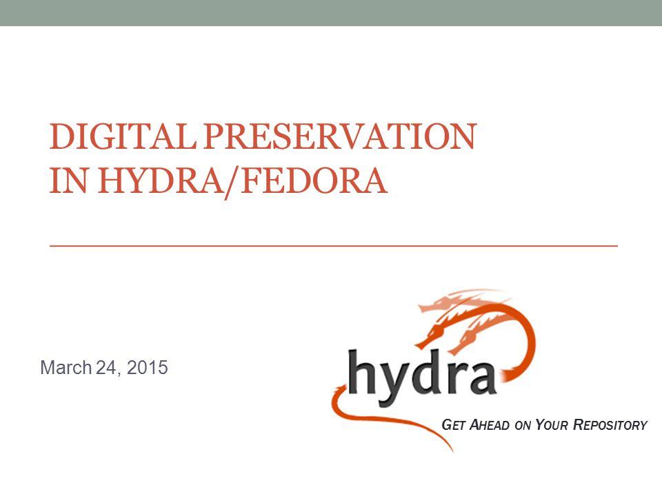 DIGITAL PRESERVATION IN HYDRA/FEDORA March 24, 2015 G ET A HEAD ON Y OUR R EPOSITORY