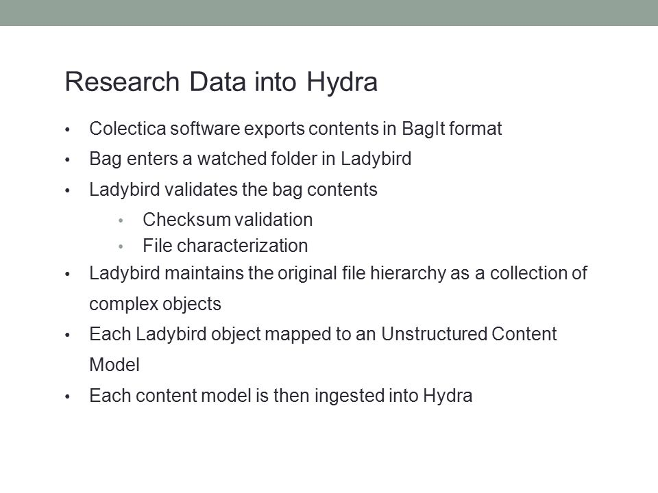 Research Data into Hydra Colectica software exports contents in BagIt format Bag enters a watched folder in Ladybird Ladybird validates the bag contents Checksum validation File characterization Ladybird maintains the original file hierarchy as a collection of complex objects Each Ladybird object mapped to an Unstructured Content Model Each content model is then ingested into Hydra