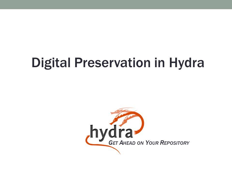 G ET A HEAD ON Y OUR R EPOSITORY Digital Preservation in Hydra