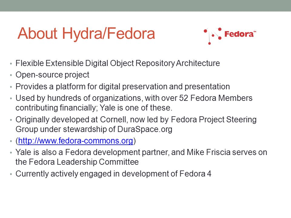 About Hydra/Fedora Flexible Extensible Digital Object Repository Architecture Open-source project Provides a platform for digital preservation and presentation Used by hundreds of organizations, with over 52 Fedora Members contributing financially; Yale is one of these.