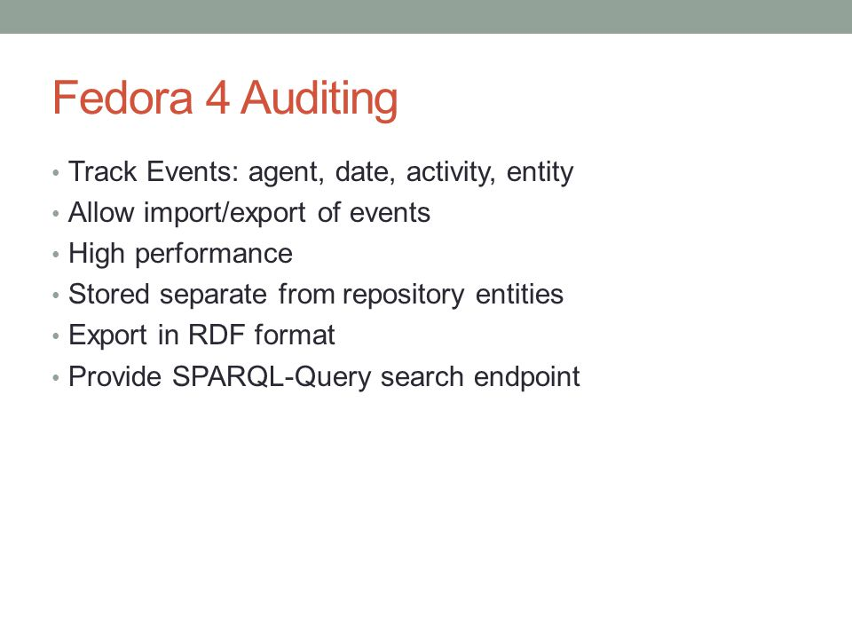 Fedora 4 Auditing Track Events: agent, date, activity, entity Allow import/export of events High performance Stored separate from repository entities Export in RDF format Provide SPARQL-Query search endpoint