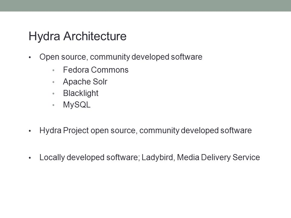 Hydra Architecture Open source, community developed software Fedora Commons Apache Solr Blacklight MySQL Hydra Project open source, community developed software Locally developed software; Ladybird, Media Delivery Service