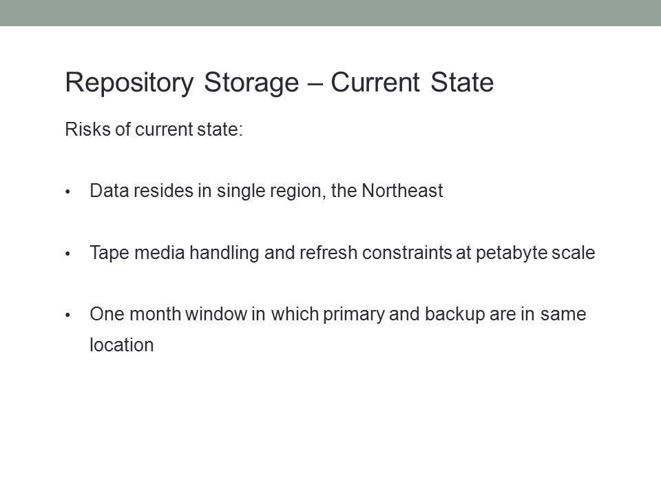 Repository Storage – Current State Risks of current state: Data resides in single region, the Northeast Tape media handling and refresh constraints at petabyte scale One month window in which primary and backup are in same location