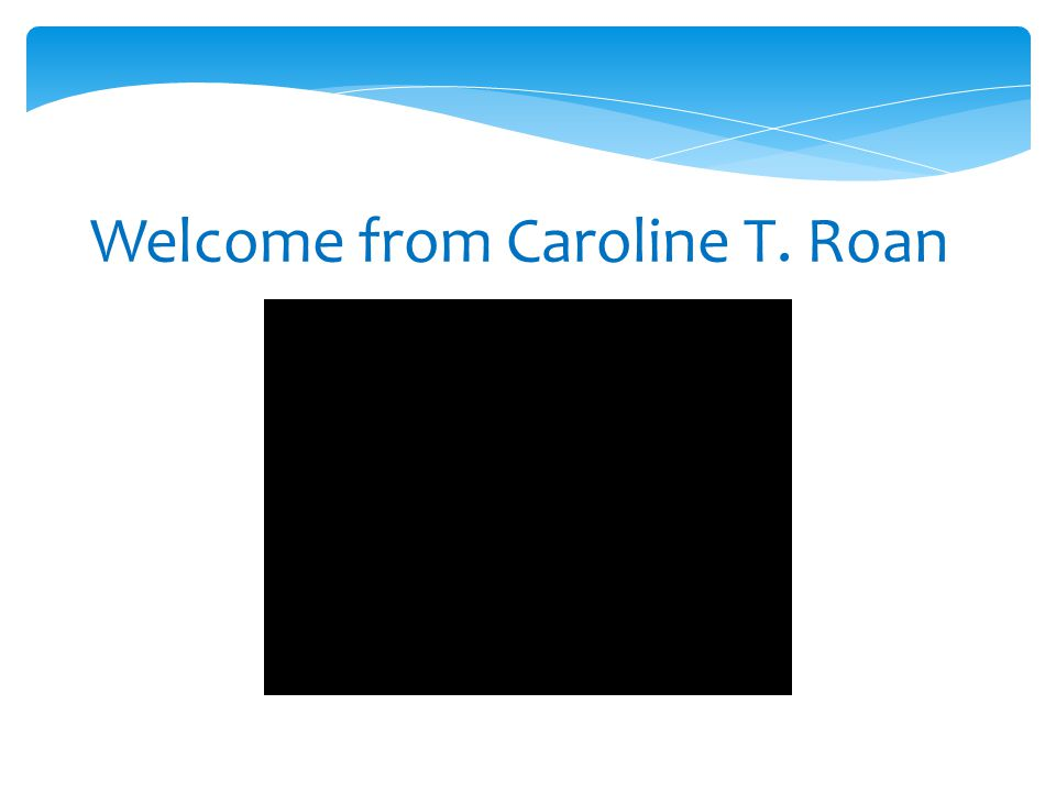 Welcome from Caroline T. Roan