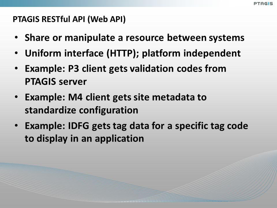 PTAGIS RESTful API (Web API) Share or manipulate a resource between systems Uniform interface (HTTP); platform independent Example: P3 client gets validation codes from PTAGIS server Example: M4 client gets site metadata to standardize configuration Example: IDFG gets tag data for a specific tag code to display in an application