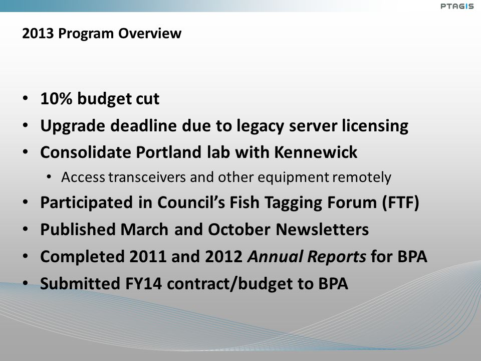 2013 Program Overview 10% budget cut Upgrade deadline due to legacy server licensing Consolidate Portland lab with Kennewick Access transceivers and other equipment remotely Participated in Council's Fish Tagging Forum (FTF) Published March and October Newsletters Completed 2011 and 2012 Annual Reports for BPA Submitted FY14 contract/budget to BPA