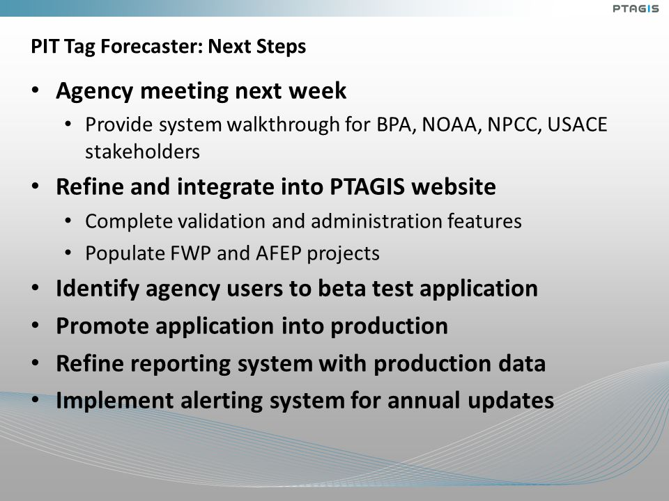 PIT Tag Forecaster: Next Steps Agency meeting next week Provide system walkthrough for BPA, NOAA, NPCC, USACE stakeholders Refine and integrate into PTAGIS website Complete validation and administration features Populate FWP and AFEP projects Identify agency users to beta test application Promote application into production Refine reporting system with production data Implement alerting system for annual updates