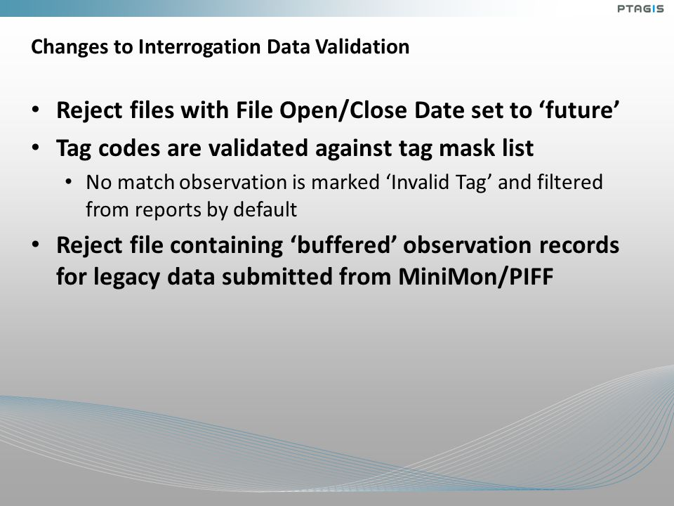 Changes to Interrogation Data Validation Reject files with File Open/Close Date set to 'future' Tag codes are validated against tag mask list No match