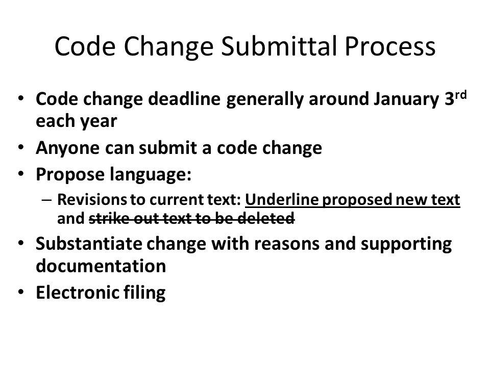 Code Change Submittal Process Code change deadline generally around January 3 rd each year Anyone can submit a code change Propose language: – Revisions to current text: Underline proposed new text and strike out text to be deleted Substantiate change with reasons and supporting documentation Electronic filing