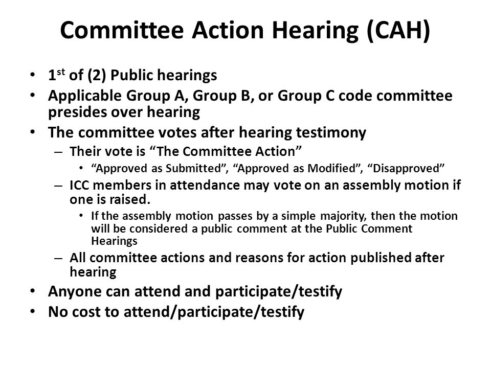 Committee Action Hearing (CAH) 1 st of (2) Public hearings Applicable Group A, Group B, or Group C code committee presides over hearing The committee votes after hearing testimony – Their vote is The Committee Action Approved as Submitted , Approved as Modified , Disapproved – ICC members in attendance may vote on an assembly motion if one is raised.