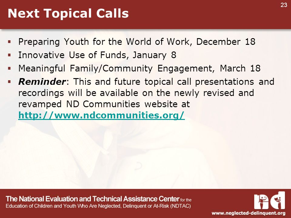 23 Next Topical Calls  Preparing Youth for the World of Work, December 18  Innovative Use of Funds, January 8  Meaningful Family/Community Engagement, March 18  Reminder: This and future topical call presentations and recordings will be available on the newly revised and revamped ND Communities website at http://www.ndcommunities.org/ http://www.ndcommunities.org/