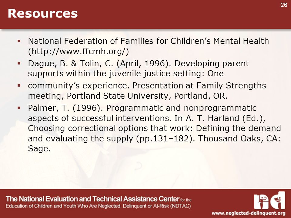 26 Resources  National Federation of Families for Children's Mental Health (http://www.ffcmh.org/)  Dague, B.