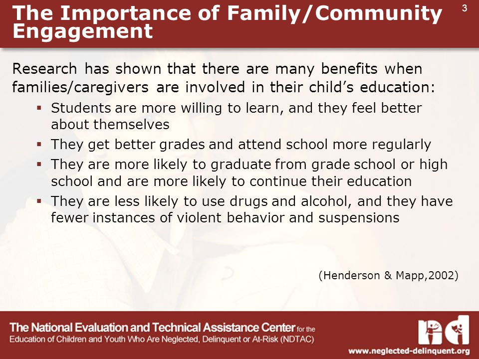 3 The Importance of Family/Community Engagement Research has shown that there are many benefits when families/caregivers are involved in their child's education:  Students are more willing to learn, and they feel better about themselves  They get better grades and attend school more regularly  They are more likely to graduate from grade school or high school and are more likely to continue their education  They are less likely to use drugs and alcohol, and they have fewer instances of violent behavior and suspensions (Henderson & Mapp,2002)