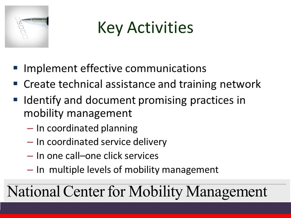 National Center for Mobility Management Key Activities  Implement effective communications  Create technical assistance and training network  Identify and document promising practices in mobility management – In coordinated planning – In coordinated service delivery – In one call–one click services – In multiple levels of mobility management