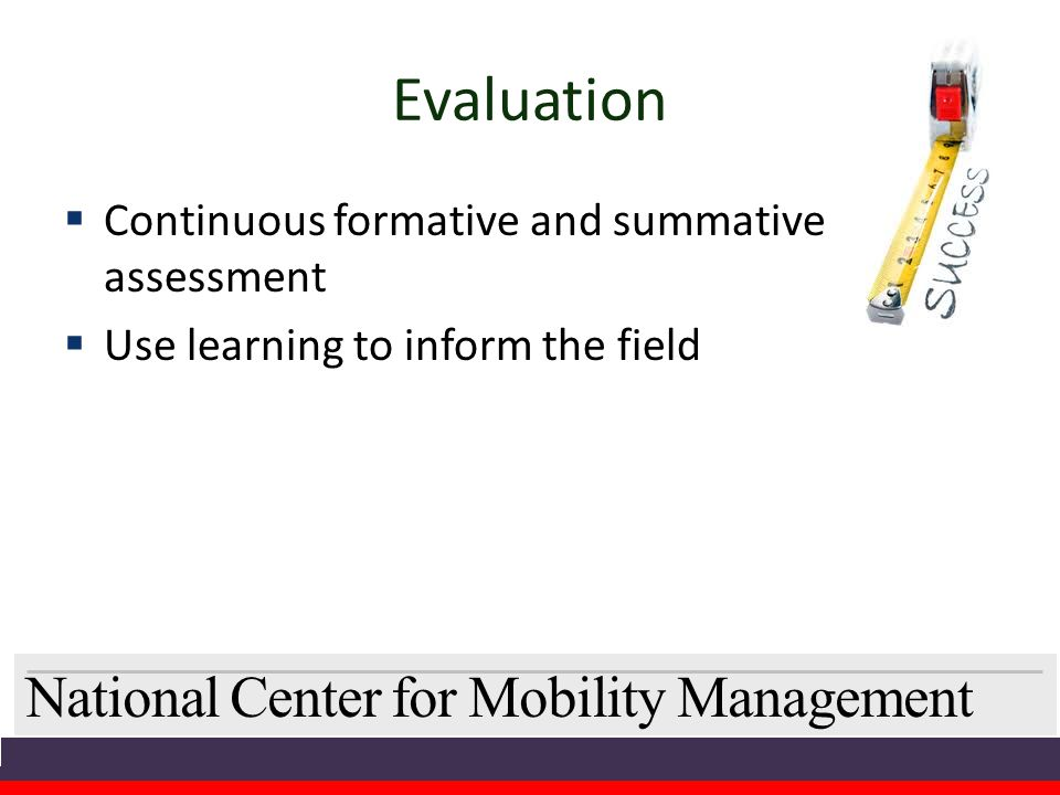 National Center for Mobility Management Evaluation  Continuous formative and summative assessment  Use learning to inform the field