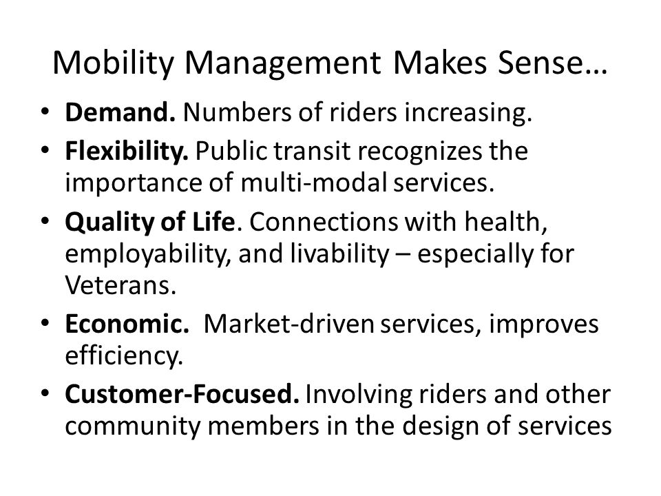 Mobility Management Makes Sense… Demand. Numbers of riders increasing. Flexibility. Public transit recognizes the importance of multi-modal services.