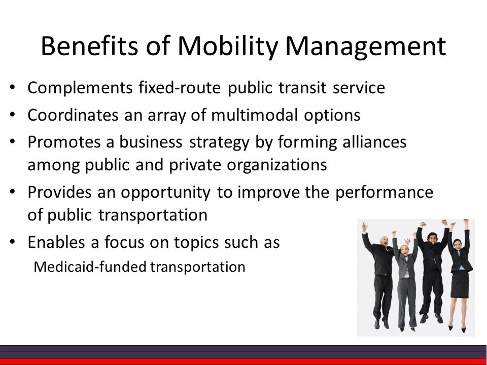 Benefits of Mobility Management Complements fixed-route public transit service Coordinates an array of multimodal options Promotes a business strategy