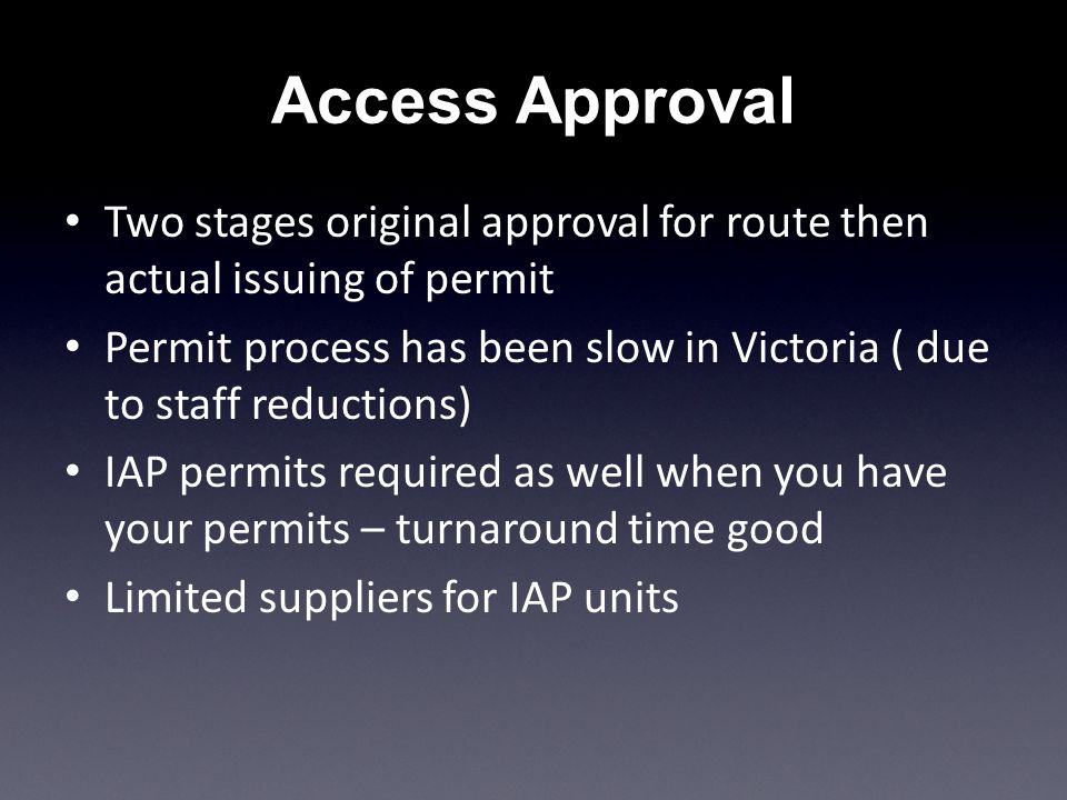 Two stages original approval for route then actual issuing of permit Permit process has been slow in Victoria ( due to staff reductions) IAP permits required as well when you have your permits – turnaround time good Limited suppliers for IAP units