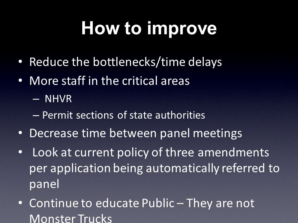 How to improve Reduce the bottlenecks/time delays More staff in the critical areas – NHVR – Permit sections of state authorities Decrease time between panel meetings Look at current policy of three amendments per application being automatically referred to panel Continue to educate Public – They are not Monster Trucks