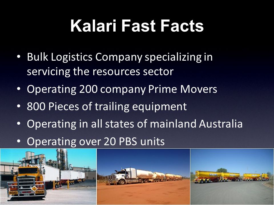 Kalari Fast Facts Bulk Logistics Company specializing in servicing the resources sector Operating 200 company Prime Movers 800 Pieces of trailing equipment Operating in all states of mainland Australia Operating over 20 PBS units