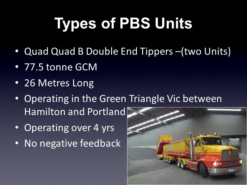 Types of PBS Units Quad Quad B Double End Tippers –(two Units) 77.5 tonne GCM 26 Metres Long Operating in the Green Triangle Vic between Hamilton and Portland Operating over 4 yrs No negative feedback