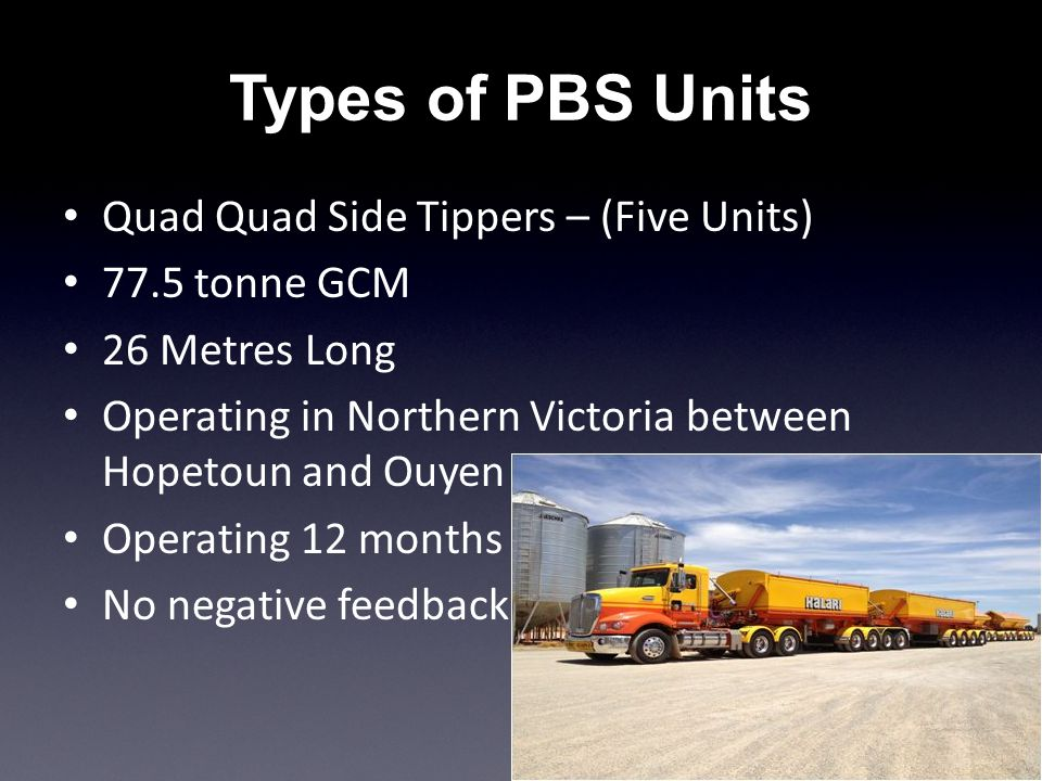 Types of PBS Units Quad Quad Side Tippers – (Five Units) 77.5 tonne GCM 26 Metres Long Operating in Northern Victoria between Hopetoun and Ouyen Operating 12 months No negative feedback