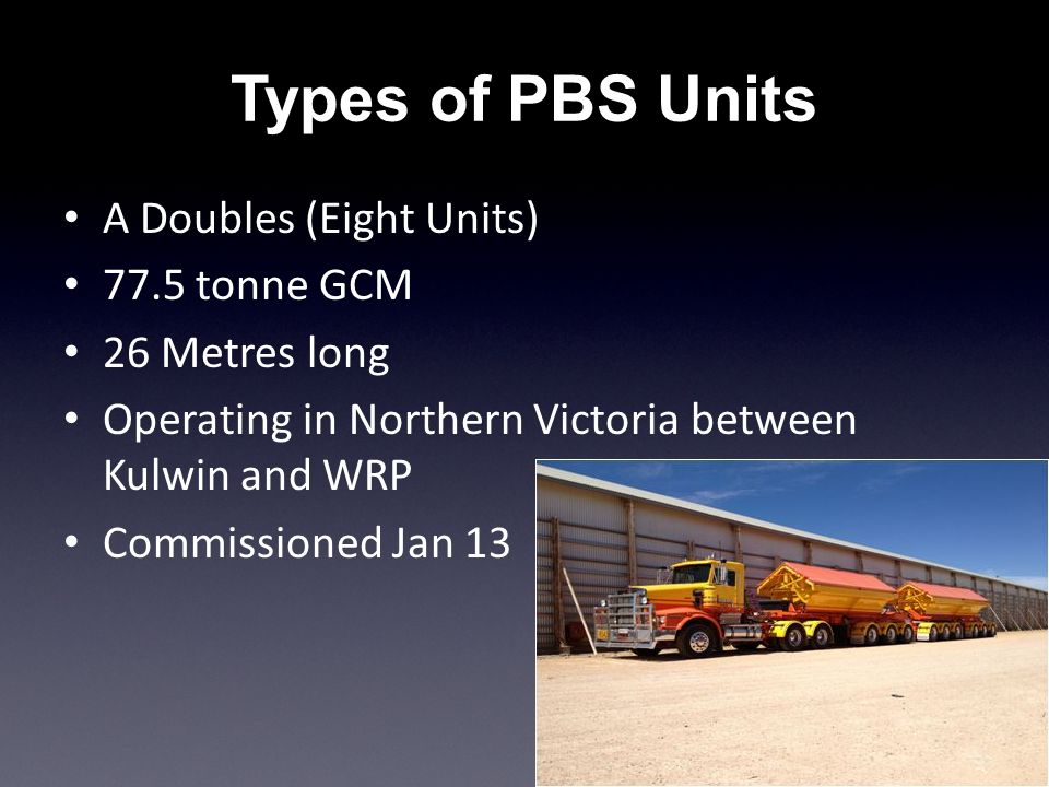 Types of PBS Units A Doubles (Eight Units) 77.5 tonne GCM 26 Metres long Operating in Northern Victoria between Kulwin and WRP Commissioned Jan 13