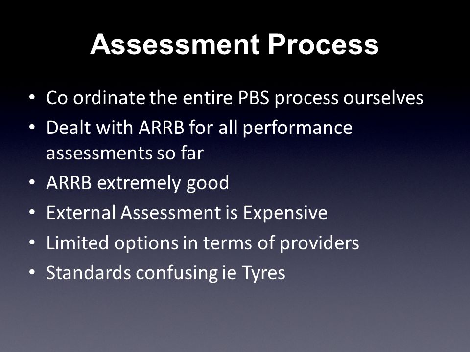 Assessment Process Co ordinate the entire PBS process ourselves Dealt with ARRB for all performance assessments so far ARRB extremely good External Assessment is Expensive Limited options in terms of providers Standards confusing ie Tyres