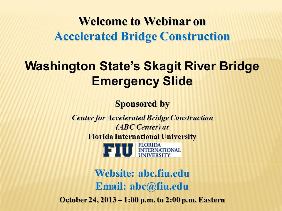 Webinar Agenda ABC Announcements(10 minutes) Featured Presentation (35 minutes) Washington State's Skagit River Bridge Emergency Slide Bijan Khaleghi, Ph.D., P.E., S.E.