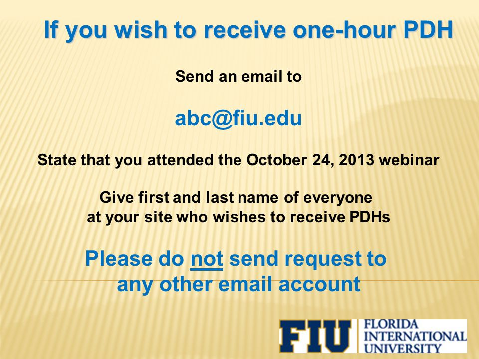 If you wish to receive one-hour PDH Send an email to abc@fiu.edu State that you attended the October 24, 2013 webinar Give first and last name of everyone at your site who wishes to receive PDHs Please do not send request to any other email account
