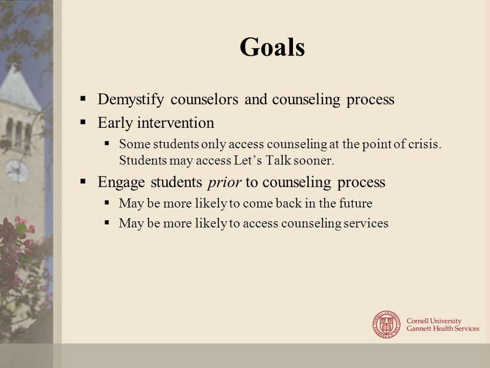 Goals  Demystify counselors and counseling process  Early intervention  Some students only access counseling at the point of crisis.