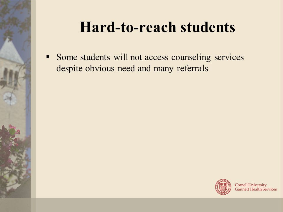 Hard-to-reach students  Some students will not access counseling services despite obvious need and many referrals