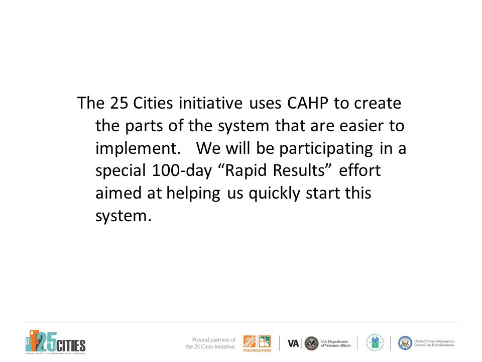 We are here Pre-Project Community Design Workshop Implement Day 1Day 50Day 100 Jun 4 th -5 th Midpoint Review Sustainability Review Challenge: Build a pilot CAHP system for Veterans and Chronically Homeless living in Orange County & Orlando, in 100 days