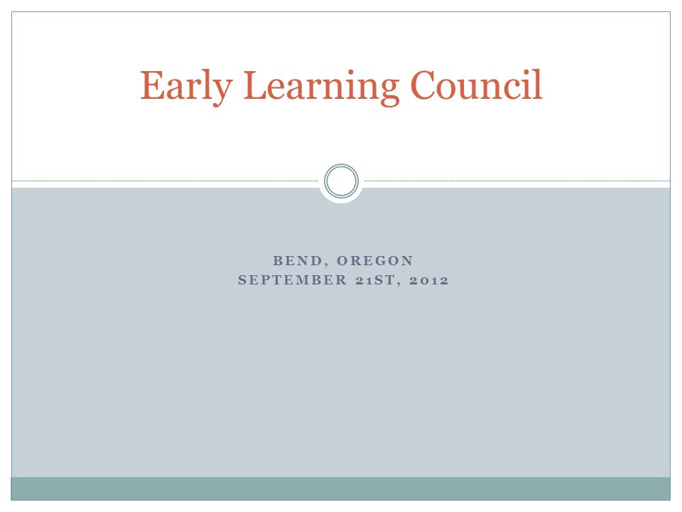 BEND, OREGON SEPTEMBER 21ST, 2012 Early Learning Council