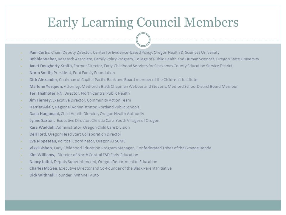 Early Learning Council Members Pam Curtis, Chair, Deputy Director, Center for Evidence-based Policy, Oregon Health & Sciences University Bobbie Weber,