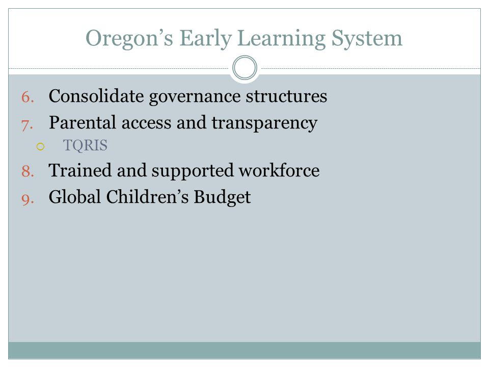Oregon's Early Learning System 6. Consolidate governance structures 7. Parental access and transparency  TQRIS 8. Trained and supported workforce 9.