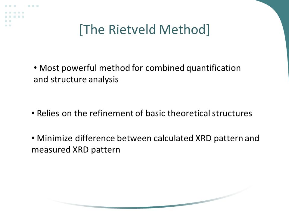 [The Rietveld Method] Most powerful method for combined quantification and structure analysis Relies on the refinement of basic theoretical structures Minimize difference between calculated XRD pattern and measured XRD pattern