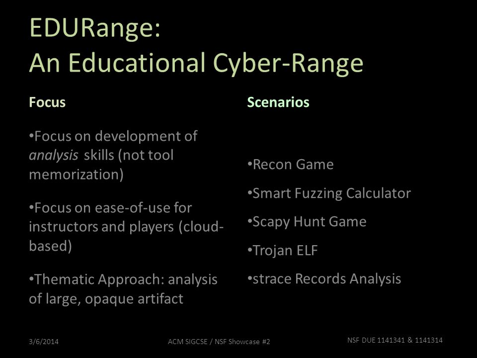 EDURange: An Educational Cyber-Range Focus Focus on development of analysis skills (not tool memorization) Focus on ease-of-use for instructors and players (cloud- based) Thematic Approach: analysis of large, opaque artifact Scenarios Recon Game Smart Fuzzing Calculator Scapy Hunt Game Trojan ELF strace Records Analysis 3/6/2014ACM SIGCSE / NSF Showcase #2 NSF DUE 1141341 & 1141314