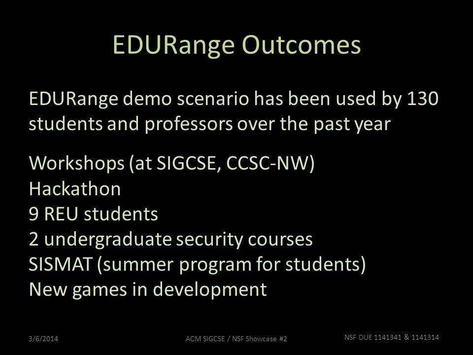 EDURange Outcomes EDURange demo scenario has been used by 130 students and professors over the past year Workshops (at SIGCSE, CCSC-NW) Hackathon 9 RE