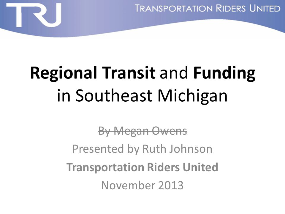 Regional Transit and Funding in Southeast Michigan By Megan Owens Presented by Ruth Johnson Transportation Riders United November 2013