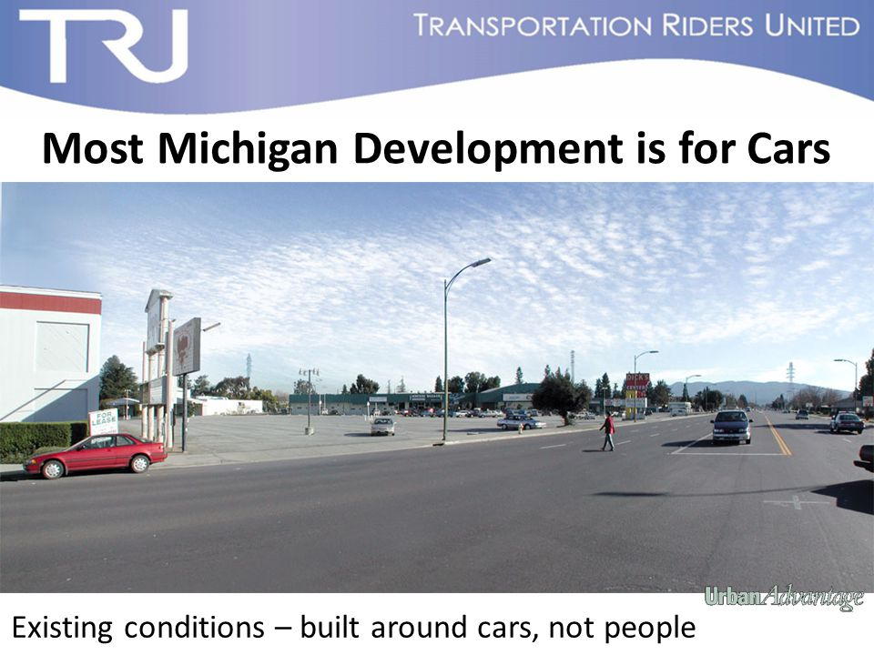 Existing conditions – built around cars, not people Most Michigan Development is for Cars
