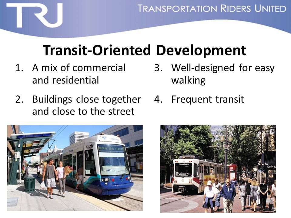 Transit-Oriented Development 1.A mix of commercial and residential 2.Buildings close together and close to the street 3.Well-designed for easy walking 4.Frequent transit