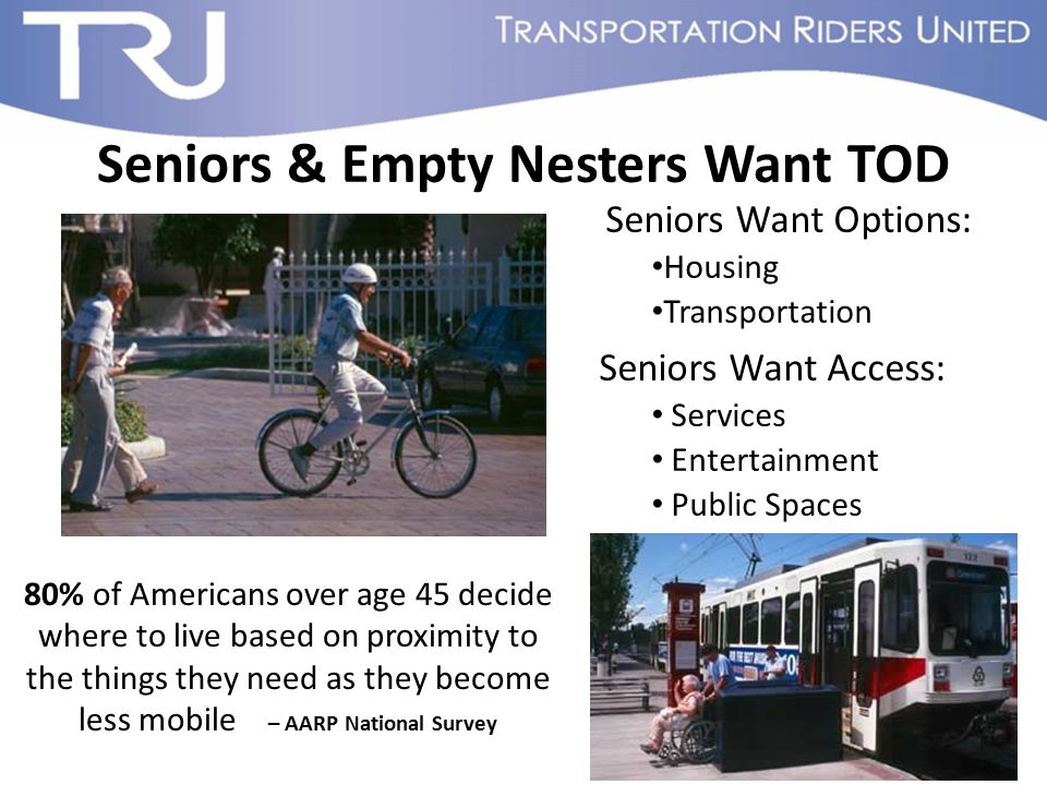 Seniors & Empty Nesters Want TOD 80% of Americans over age 45 decide where to live based on proximity to the things they need as they become less mobi