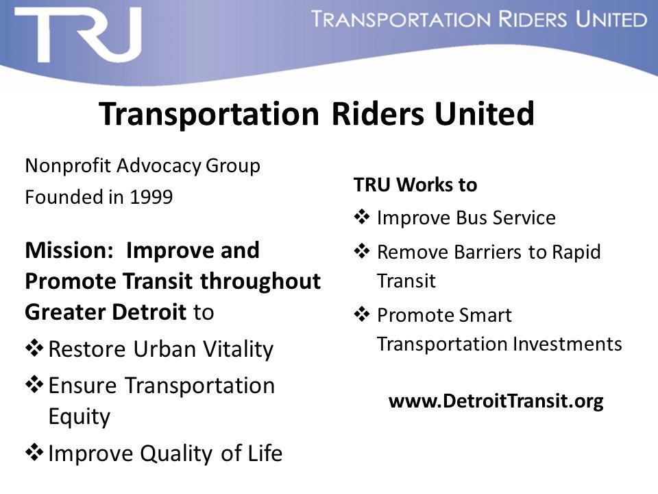 Transportation Riders United Nonprofit Advocacy Group Founded in 1999 Mission: Improve and Promote Transit throughout Greater Detroit to  Restore Urban Vitality  Ensure Transportation Equity  Improve Quality of Life TRU Works to  Improve Bus Service  Remove Barriers to Rapid Transit  Promote Smart Transportation Investments www.DetroitTransit.org