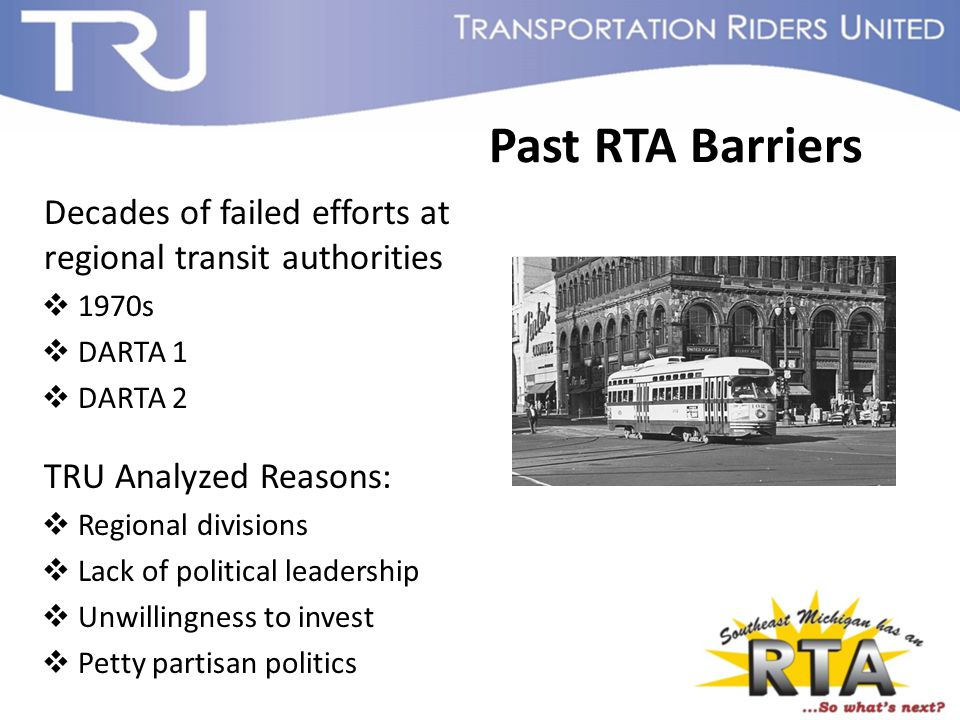 Past RTA Barriers Decades of failed efforts at regional transit authorities  1970s  DARTA 1  DARTA 2 TRU Analyzed Reasons:  Regional divisions  Lack of political leadership  Unwillingness to invest  Petty partisan politics