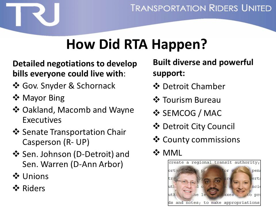 How Did RTA Happen? Detailed negotiations to develop bills everyone could live with:  Gov. Snyder & Schornack  Mayor Bing  Oakland, Macomb and Wayn
