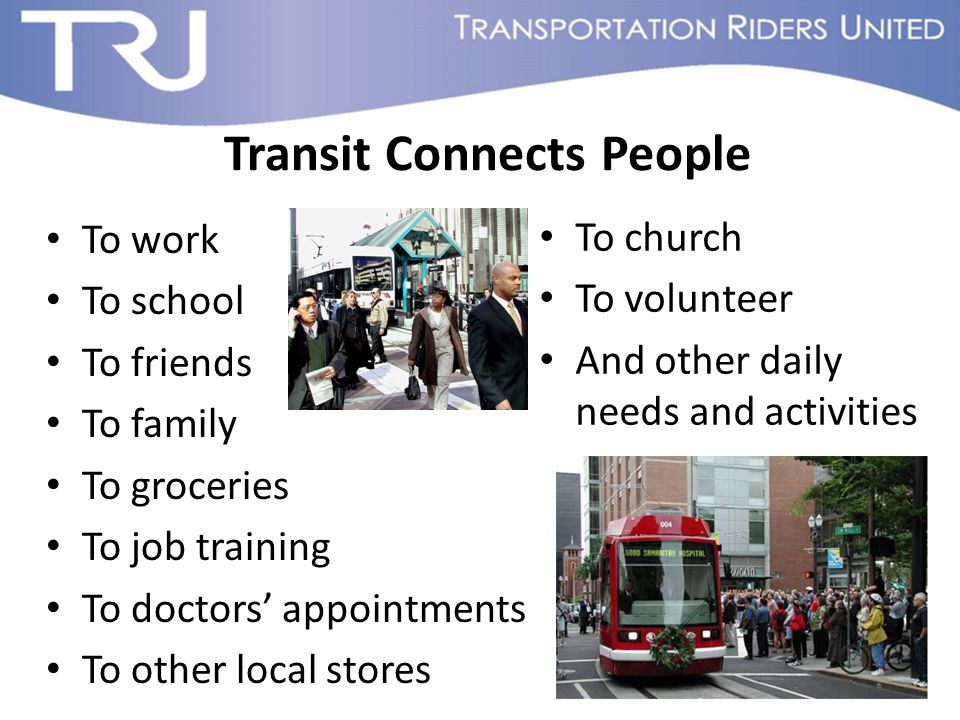 Transit Connects People To work To school To friends To family To groceries To job training To doctors' appointments To other local stores To church To volunteer And other daily needs and activities